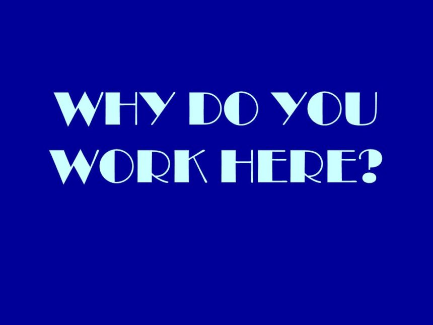 Why Do You Work Here?